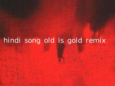 hindi song old is gold remix