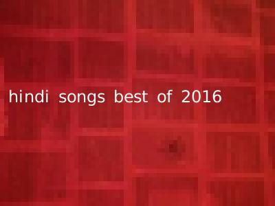hindi songs best of 2016