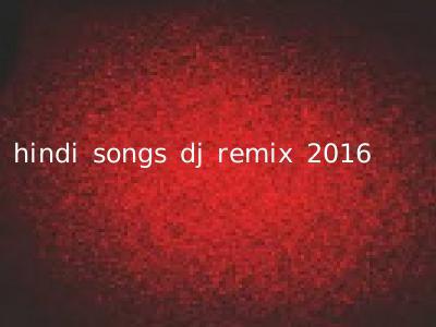 hindi songs dj remix 2016