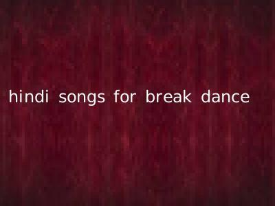 hindi songs for break dance