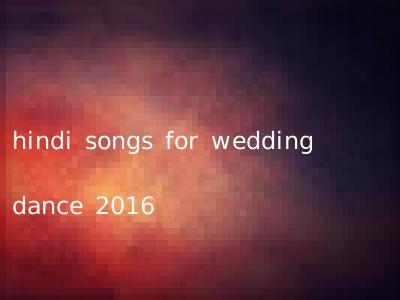 hindi songs for wedding dance 2016