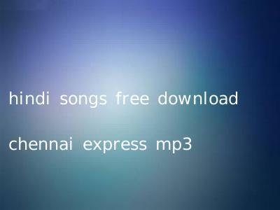 hindi songs free download chennai express mp3