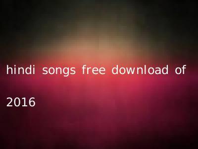 hindi songs free download of 2016