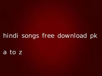 hindi songs free download pk a to z