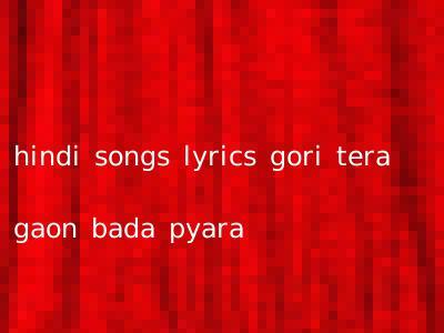 hindi songs lyrics gori tera gaon bada pyara