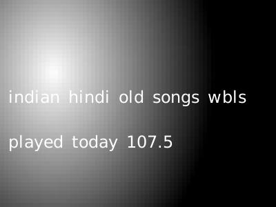 indian hindi old songs wbls played today 107.5