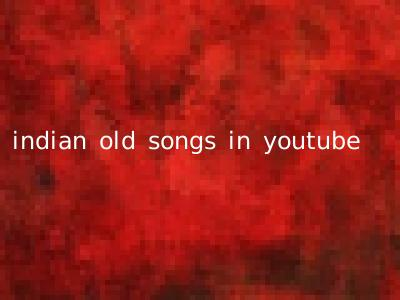 indian old songs in youtube