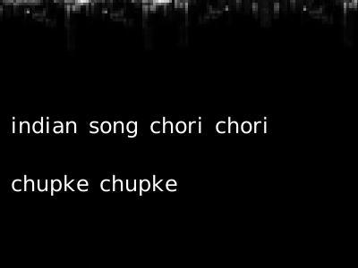 indian song chori chori chupke chupke