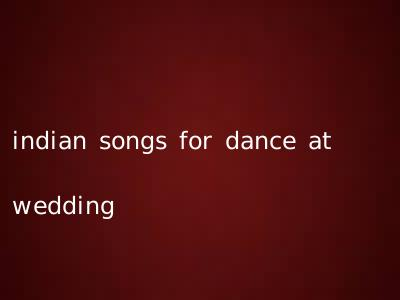 indian songs for dance at wedding
