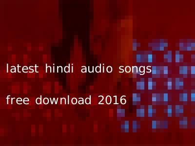latest hindi audio songs free download 2016