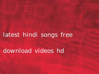 latest hindi songs free download videos hd