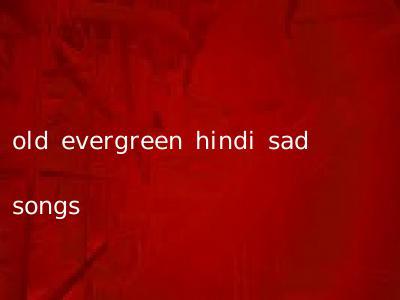 old evergreen hindi sad songs