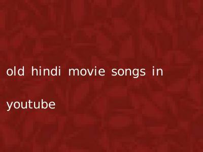 old hindi movie songs in youtube