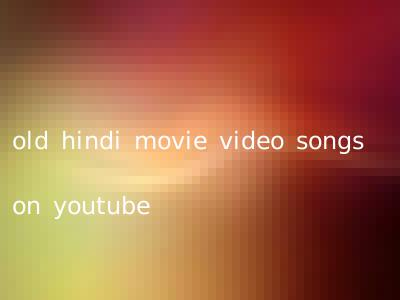 old hindi movie video songs on youtube