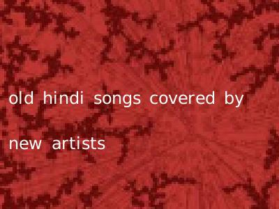 old hindi songs covered by new artists