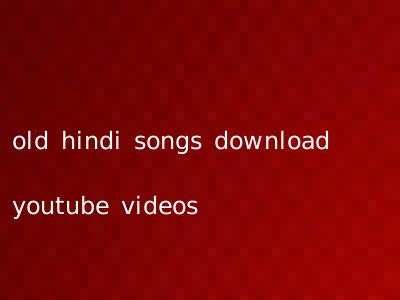 old hindi songs download youtube videos