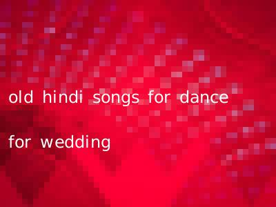 old hindi songs for dance for wedding