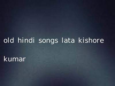 old hindi songs lata kishore kumar