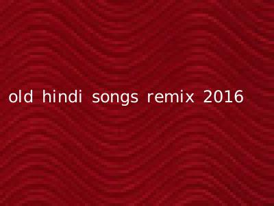 old hindi songs remix 2016