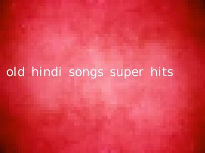 old hindi songs super hits