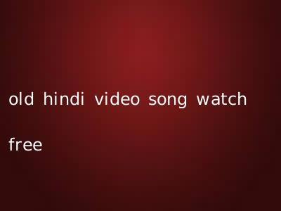 old hindi video song watch free