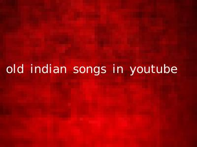 old indian songs in youtube