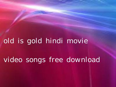 old is gold hindi movie video songs free download