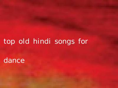 top old hindi songs for dance