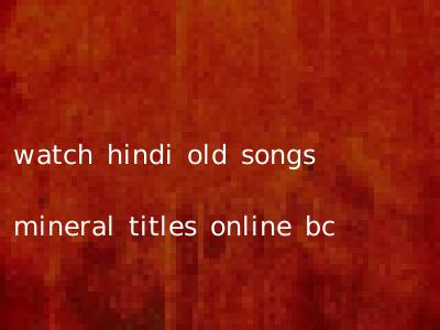 watch hindi old songs mineral titles online bc
